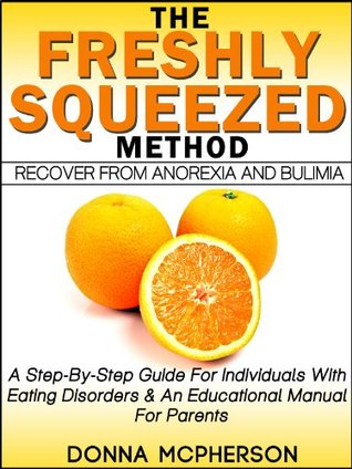 The Freshly Squeezed Method: Recover From Anorexia and Bulimia Donna McPherson