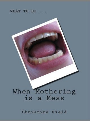 What to do When Mothering is a Mess Christine Field