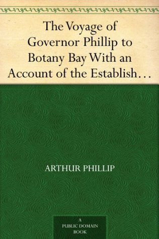 The Voyage of Governor Phillip to Botany Bay With an Account of the Establishment of the Colonies of Port Jackson and Norfolk Island (1789)  by  Arthur Phillip