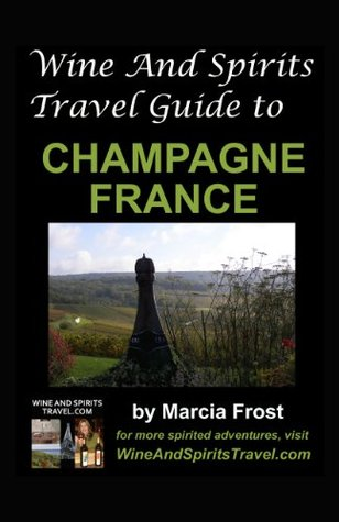 Wine And Spirits Travel Guide to Champagne, France Marcia Frost