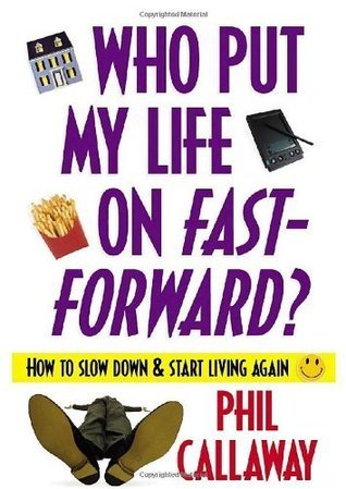 Who Put My Life on Fast-Forward?: How to Slow Down and Start Living Again  by  Phil Callaway