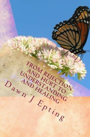 From Rejection and Hurt to Understanding and Healing  by  Dawn Epting