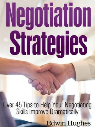 Negotiation Strategies - Over 45 Tips to Help Your Negotiating Skills Improve Dramatically Edwin Hughes