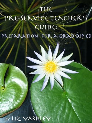 The Pre-service Teachers Guide: Preparation for a Grad Dip Ed Liz Yardley