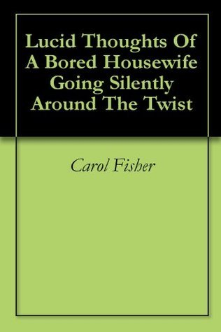 Lucid Thoughts Of A Bored Housewife Going Silently Around The Twist  by  Carol Fisher