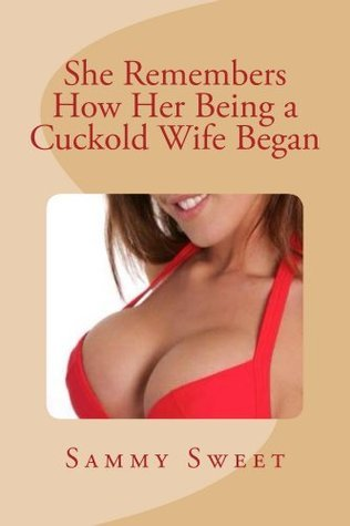She Remembers How Her Being a Cuckold Wife Began  by  Sammy Sweet