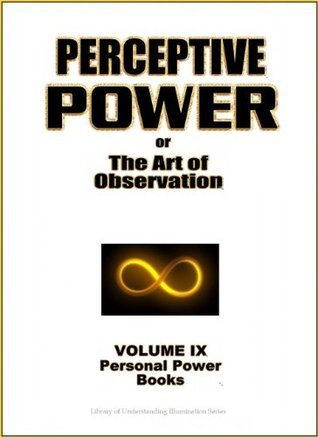 Perceptive Power - Use the Power of Perception to Change Your Life Experience (Personal Power Books) William W. Atkinson