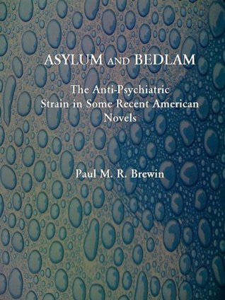 ASYLUM and BEDLAM: The Anti-Psychiatric Strain in Some Recent American Novels  by  Paul Brewin