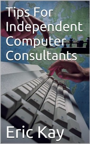Tips For Independent Computer Consultants  by  Eric Kay