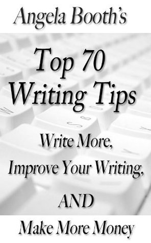 Angela Booths Top 70 Writing Tips: Write More, Improve Your Writing, AND Make More Money  by  Angela Booth
