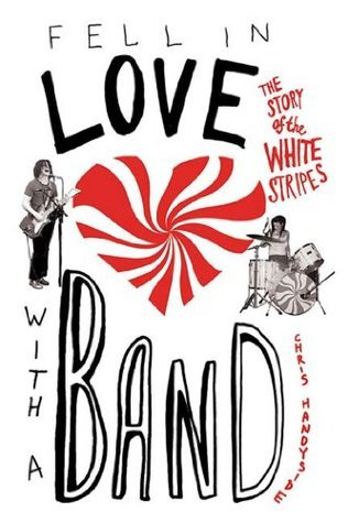Fell in Love with a Band: The Story of The White Stripes  by  Chris Handyside