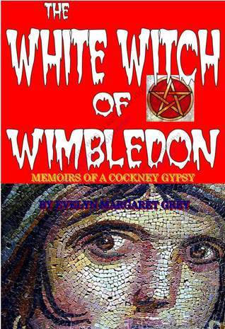 The White Witch of Wimbledon: Memoirs of a Cockney Gypsy  by  Evelyn Margaret Savage-Grey