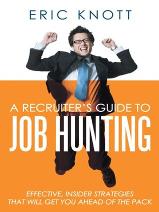 A Recruiters Guide to Job Hunting: Effective, Insider Strategies That Will Get You Ahead of the Pack  by  Eric Knott
