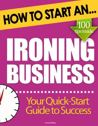How to Start an Ironing Business: Essential Start Up Tips to Boost Your Ironing Business Success Anne Cliffthey