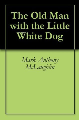 The Old Man with the Little White Dog  by  Mark Anthony McLaughlin