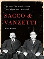 Sacco and Vanzetti: The Men, the Murders, and the Judgment of Mankind