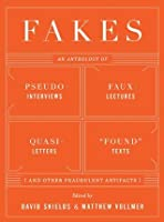 Fakes: An Anthology of Pseudo-Interviews, Faux-Lectures, Quasi-Letters, Found Texts, and Other Fraudulent Artifacts