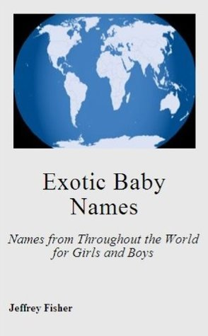 Exotic Baby Names: Names from Throughout the World for Girls and Boys  by  Jeffrey Fisher