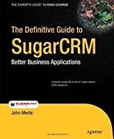 The Definitive Guide to SugarCRM: Better Business Applications (Books for Professionals by Professionals)