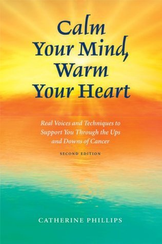 Calm Your Mind, Warm Your Heart, 2e: Real Voices and Techniques to Support You Through the Ups and Downs of Cancer Catherine Phillips