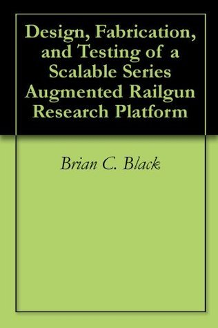 Design, Fabrication, and Testing of a Scalable Series Augmented Railgun Research Platform  by  Brian C. Black
