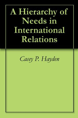 A Hierarchy of Needs in International Relations  by  Casey P. Hayden