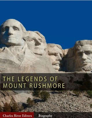 The Legends of Mount Rushmore: The Lives of George Washington, Thomas Jefferson, Abraham Lincoln and Theodore Roosevelt  by  Charles River Editors