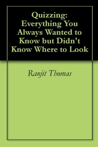 Quizzing: Everything You Always Wanted to Know but Didnt Know Where to Look (The Ultimate Trivia Book) Ranjit Thomas