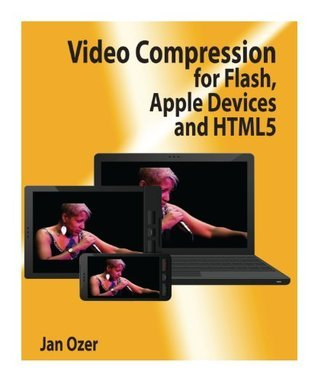 Video Compression for Flash, Apple Devices and HTML5  by  Jan L. Ozer