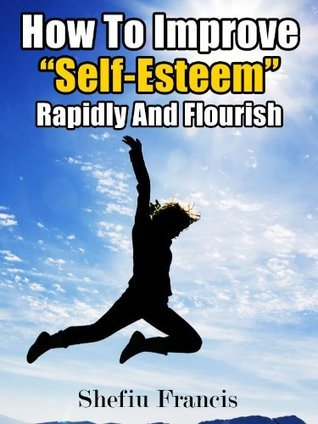 How To Improve Self-Esteem Rapidly And Flourish: Top Tips To Easily Boost Self-Esteem For A Better Life  by  Shefiu Francis