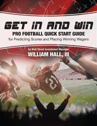 Get In and Win Pro Football Quick Start Guide: For Predicting Scores and Placing Winning Wagers By a Wall Street Investment Manager  by  William Hall III