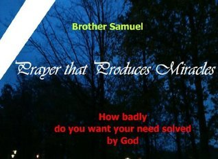 Prayer That Produces Miracles  by  Brother Samuel