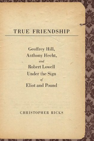 True Friendship: Geoffrey Hill, Anthony Hecht, And Robert Lowell Under The Sign Of Eliot And Pound Christopher Ricks