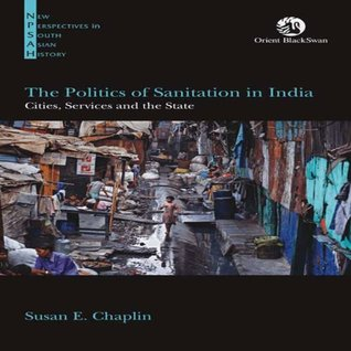 The Politics of Sanitation in India: Cities, Services and the State (1 Edition) Susan E. Chaplin