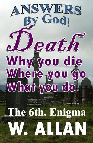 Answers By God: Death - Why You Die - Where You Go - What You Do (The Enigma Series) William Allan