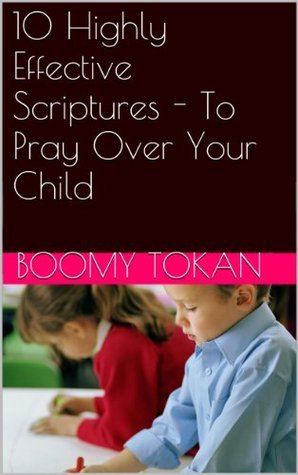 10 Highly Effective Scriptures - To Pray Over Your Child  by  Boomy Tokan