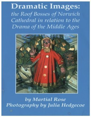 Dramatic Images: the Roof Bosses of Norwich Cathedral in relation to the Drama of the Middle Ages  by  Martial Rose