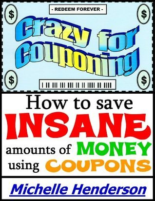 Crazy for Couponing: How to Save Insane Amounts of Money Using Coupons  by  Michelle Henderson