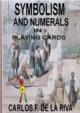 Symbolism and Numerals in Playing Cards  by  Carlos F. de la Riva