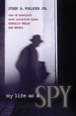 My Life As a Spy: One of Americas Most Notorious Spies Finally Tells His Story  by  John A. Walker Jr.