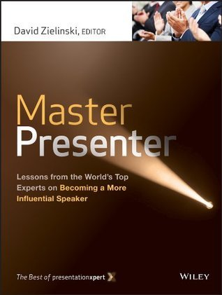 Master Presenter: Lessons from the Worlds Top Experts on Becoming a More Influential Speaker, The Best of PresentationXpert  by  David Zielinski