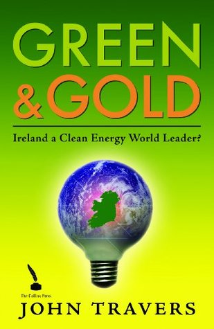 Ireland as a Clean Energy World Leader: Green & Gold  by  John Travers
