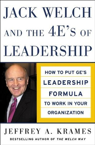 Jack Welch and The 4 Es of Leadership: How to Put GEs Leadership Formula to Work in Your Organizaion  by  Jeffrey A. Krames