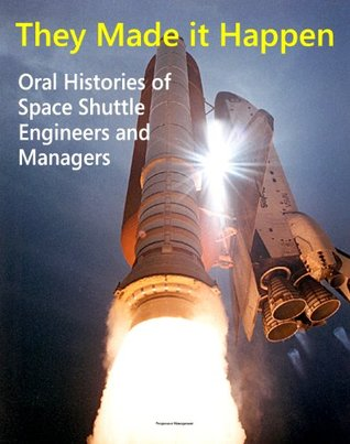 They Made it Happen: Oral Histories of the Unsung Heroes of NASAs Space Shuttle Program - Engineers and Managers Recount Amazing Stories about Americas Winged Space Marvel NASA