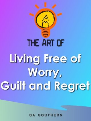 The Art of Living Free of Worry, Guilt and Regret  by  D.A. Southern