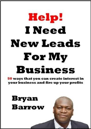 Help! I Need More Leads For My Business: 50 Ways That You Can Create Interest In Your Business And Fire Up Your Profits, or How To Get New Leads For My Business [Booklet]  by  Bryan Barrow