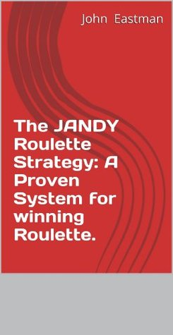 The JANDY Roulette Strategy: A Proven system for Winning Roulette John Eastman