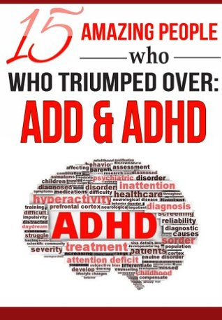 15 Amazing People Who Triumphed Over: ADD & ADHD  by  Katie Steffens