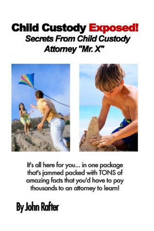Child Custody Exposed! - Secrets From Child Custody Attorney Mr. X John Rafter