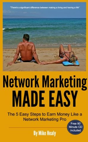 Network Marketing Made Easy, The 5 Easy Steps To Earn Money Like a Network Marketing Pro Mike Healy